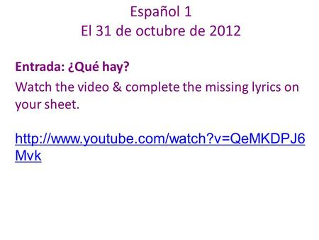 Español 1 El 31 de octubre de 2012 Entrada: ¿Qué hay? Watch the video & complete the missing lyrics on your sheet.