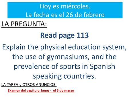 Hoy es miércoles. La fecha es el 26 de febrero LA PREGUNTA: Read page 113 Explain the physical education system, the use of gymnasiums, and the prevalence.