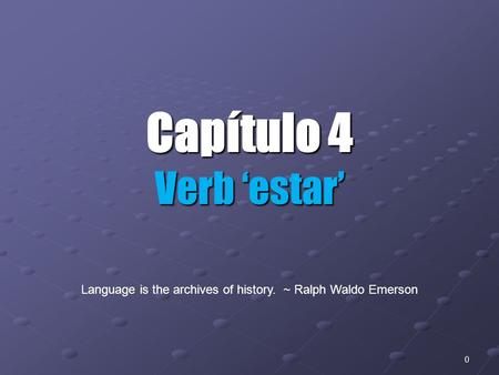 0 Capítulo 4 Verb 'estar' Language is the archives of history. ~ Ralph Waldo Emerson.