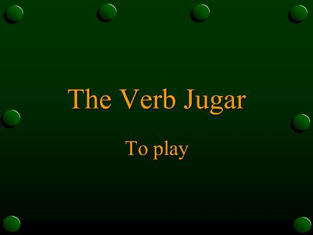 The Verb Jugar To play The Verb Jugar o In Spanish, the verb jugar is used to talk about playing a sport or a game. o It is used to say that someone.