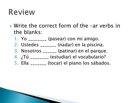  Write the correct form of the –ar verbs in the blanks: 1.Yo ________ (pasear) con mi amigo. 2.Ustedes _______ (nadar) en la piscina. 3.Nosotros ______.