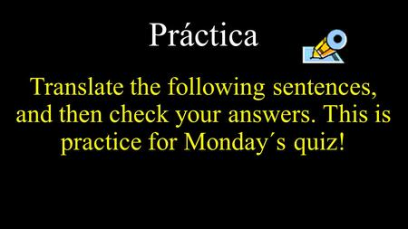 Práctica Translate the following sentences, and then check your answers. This is practice for Monday´s quiz!