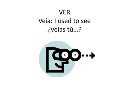 VER Veía: I used to see ¿Veías tú…?. IR: to go iba: I used to go (or I was on my way, when…) ¿Ibas tú…?