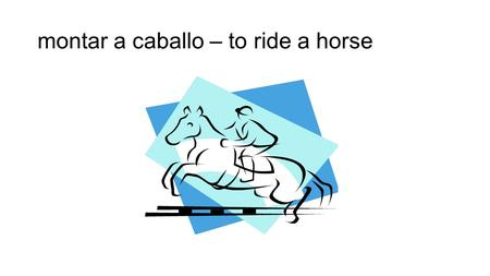 Montar a caballo – to ride a horse. levantar pesas – to lift weights.