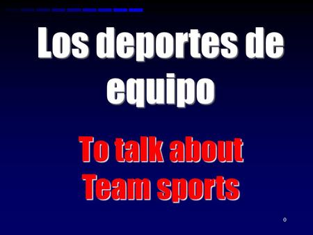 0 Los deportes de equipo To talk about Team sports.