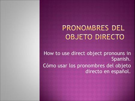 How to use direct object pronouns in Spanish. Cómo usar los pronombres del objeto directo en español.