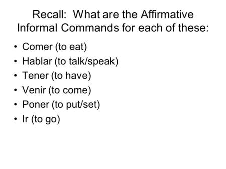 Recall: What are the Affirmative Informal Commands for each of these: Comer (to eat) Hablar (to talk/speak) Tener (to have) Venir (to come) Poner (to put/set)