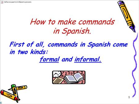 1 How to make commands in Spanish. First of all, commands in Spanish come in two kinds: formal and informal.