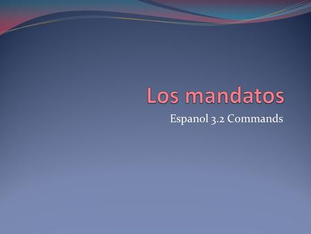 Espanol 3.2 Commands. Commands Commands are used to tell someone what to do. You use them to give orders.