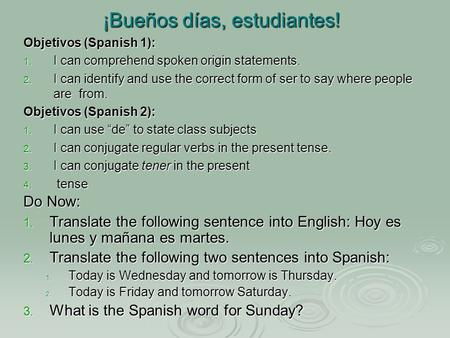 ¡Bueños días, estudiantes! Do Now: 1. Translate the following sentence into English: Hoy es lunes y mañana es martes. 2. Translate the following two sentences.
