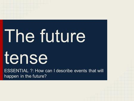 The future tense ESSENTIAL ?: How can I describe events that will happen in the future?