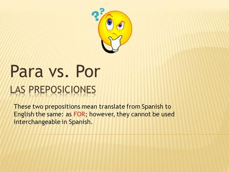 Para vs. Por These two prepositions mean translate from Spanish to English the same: as FOR; however, they cannot be used interchangeable in Spanish.