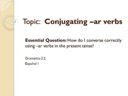 Topic: Conjugating –ar verbs Essential Question: How do I converse correctly using –ar verbs in the present tense? Gramática 2.2 Español 1.