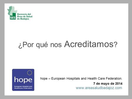 ¿Por qué nos Acreditamos ? hope – European Hospitals and Health Care Federation. 7 de mayo de 2014 www.areasaludbadajoz.com.
