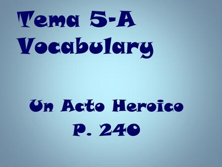 Tema 5-A Vocabulary Un Acto Heroico P. 240.