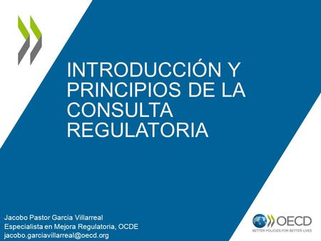INTRODUCCIÓN Y PRINCIPIOS DE LA CONSULTA REGULATORIA Jacobo Pastor Garcia Villarreal Especialista en Mejora Regulatoria, OCDE