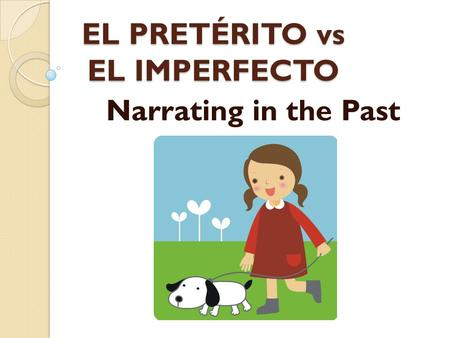 EL PRETÉRITO vs EL IMPERFECTO Narrating in the Past.