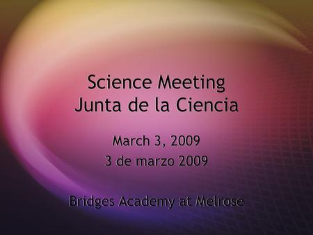 Science Meeting Junta de la Ciencia March 3, 2009 3 de marzo 2009 Bridges Academy at Melrose March 3, 2009 3 de marzo 2009 Bridges Academy at Melrose.