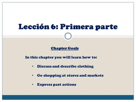 Lección 6: Primera parte Chapter Goals In this chapter you will learn how to: Discuss and describe clothing Go shopping at stores and markets Express past.