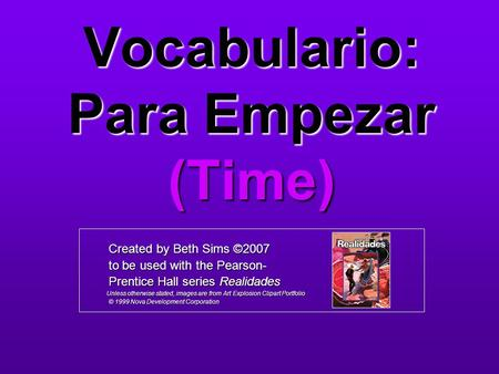 Vocabulario: Para Empezar (Time) Created by Beth Sims ©2007 Created by Beth Sims ©2007 to be used with the Pearson- to be used with the Pearson- Prentice.