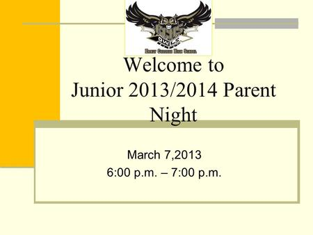 Welcome to Junior 2013/2014 Parent Night March 7,2013 6:00 p.m. – 7:00 p.m.