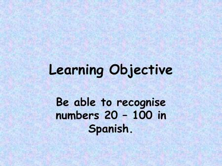Be able to recognise numbers 20 – 100 in Spanish.