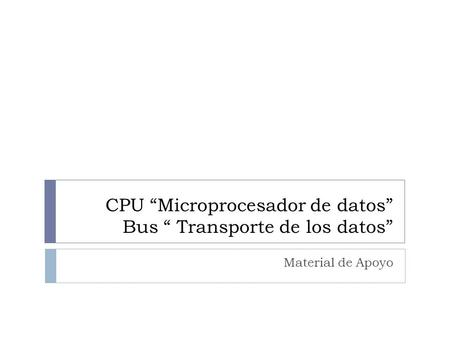 "CPU ""Microprocesador de datos"" Bus "" Transporte de los datos"""