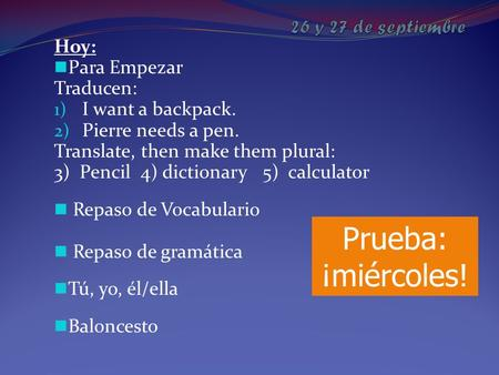 Hoy: Para Empezar Traducen: 1) I want a backpack. 2) Pierre needs a pen. Translate, then make them plural: 3) Pencil 4) dictionary 5) calculator Repaso.