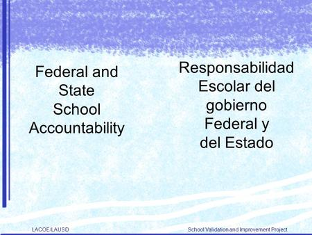 LACOE/LAUSD School Validation and Improvement Project Federal and State School Accountability Responsabilidad Escolar del gobierno Federal y del Estado.