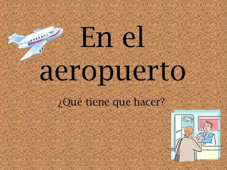 En el aeropuerto ¿Qué tiene que hacer?. Student Learning Outcome(s): At the end of this lesson, I can: YO PUEDO Select the appropriate vocabulary to tell.