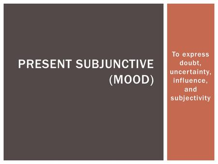 To express doubt, uncertainty, influence, and subjectivity PRESENT SUBJUNCTIVE (MOOD)