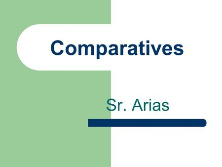 Comparatives Sr. Arias Comparatives You have learned más and menos in certain expressions.