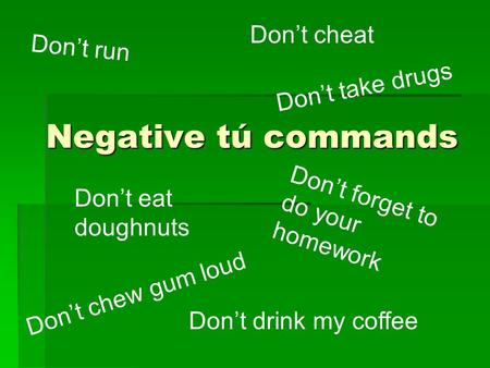 Negative tú commands Don't run Don't take drugs Don't forget to do your homework Don't cheat Don't chew gum loud Don't eat doughnuts Don't drink my coffee.
