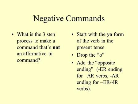 Negative Commands What is the 3 step process to make a command that's not an affirmative tú command? Start with the yo form of the verb in the present.