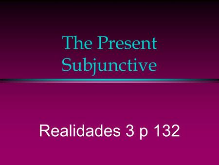 The Present Subjunctive Realidades 3 p 132 The Subjunctive l So far in Spanish we've been using verbs in the indicative mood, which is used to talk about.