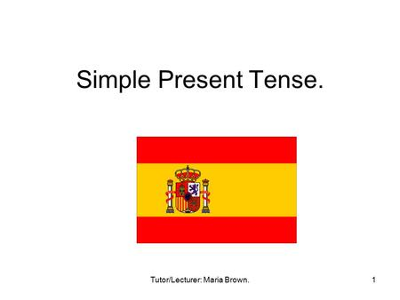 Tutor/Lecturer: Maria Brown.1 Simple Present Tense.