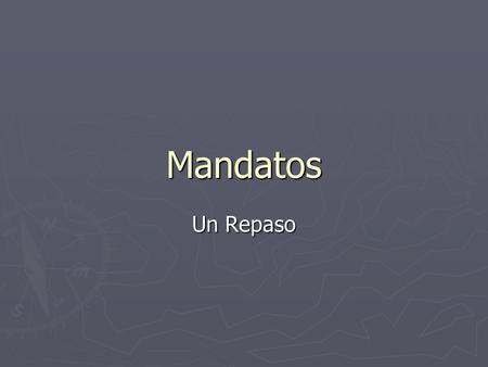 Mandatos Un Repaso. What is the purpose of a 'mandato'? ► To tell somebody to do something or NOT to do something.