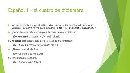 Español 1 – el cuatro de diciembre  We practiced two ways of asking what you need (or don't need), and what you have (or don't have) in class today. READ.