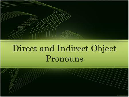 Direct and Indirect Object Pronouns. Present Progressive How does the present progressive translate in English » -ing verbs Walking, talking, thinking,