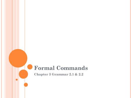 Formal Commands Chapter 3 Grammar 2.1 & 2.2. Review : Informal Commands Recall from Spanish 1 that in order to form an affirmative informal command (to.
