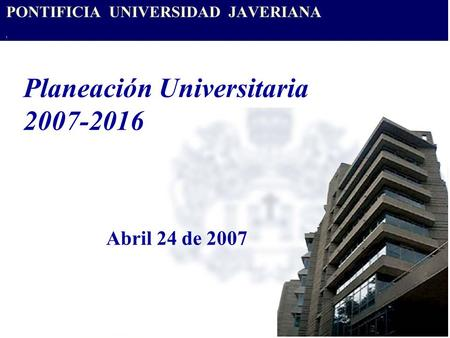 Planeación Universitaria 2007-2016 Abril 24 de 2007.