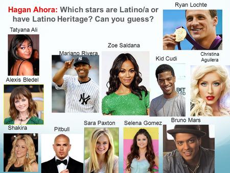Hagan Ahora: Which stars are Latino/a or have Latino Heritage? Can you guess? Alexis Bledel Sara Paxton Pitbull Shakira Tatyana Ali Zoe Saldana Selena.