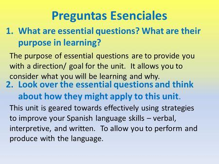 Preguntas Esenciales 1.What are essential questions? What are their purpose in learning? 2.Look over the essential questions and think about how they might.