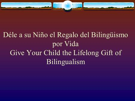 Déle a su Niño el Regalo del Bilingüismo por Vida Give Your Child the Lifelong Gift of Bilingualism.