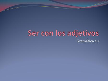 Gramática 2.1. Prior Knowledge The Conjugation of the verb Ser.