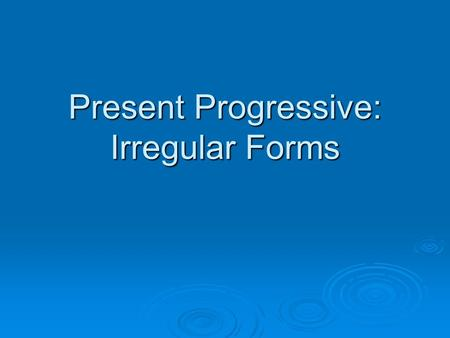 Present Progressive: Irregular Forms. Present Progressive  To say that something is happening right now, we use the present progressive I am writing,