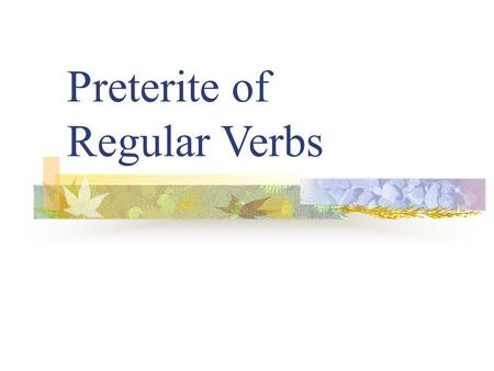 "Preterite of Regular Verbs Preterite Verbs Preterite means ""past tense"" Preterite verbs deal with ""completed past action"" ""-ed"" The ending tells who."
