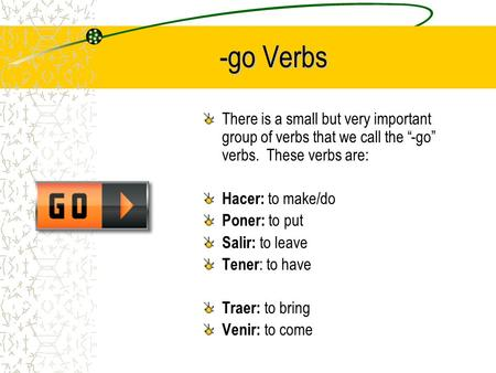 "-go Verbs There is a small but very important group of verbs that we call the ""-go"" verbs. These verbs are: Hacer: to make/do Poner: to put Salir: to."