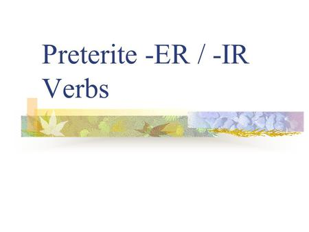 "Preterite -ER / -IR Verbs Preterite Verbs review Preterite means ""past tense"" Preterite verbs deal with ""completed past action"""