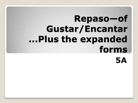 Repaso—of Gustar/Encantar...Plus the expanded forms 5A.